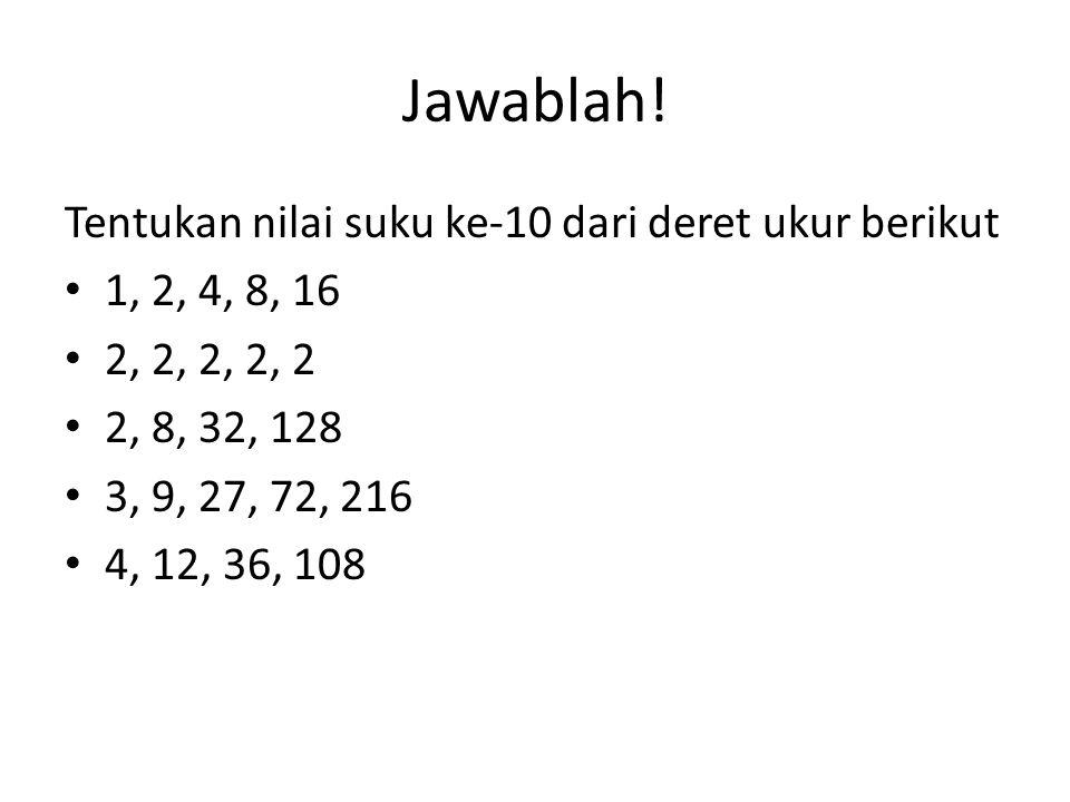 Jawablah! Tentukan nilai suku ke-10 dari deret ukur berikut