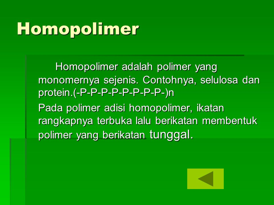 Homopolimer Homopolimer adalah polimer yang monomernya sejenis. Contohnya, selulosa dan protein.(-P-P-P-P-P-P-P-P-)n.
