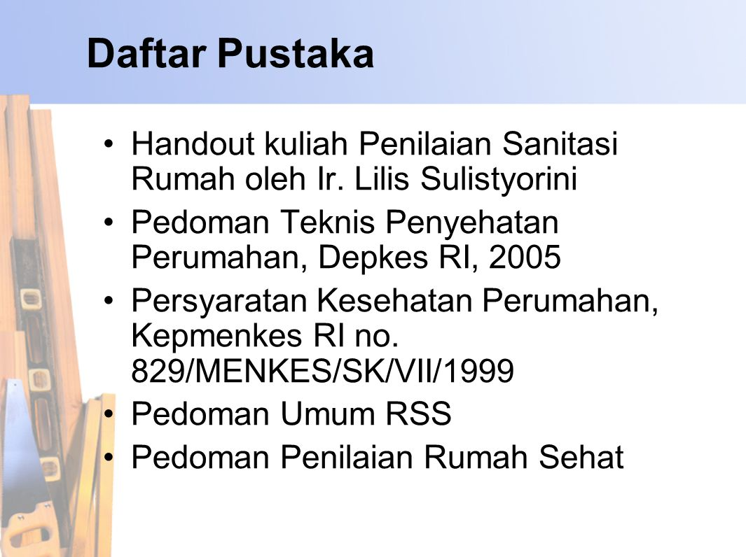Daftar Pustaka Handout kuliah Penilaian Sanitasi Rumah oleh Ir. Lilis Sulistyorini. Pedoman Teknis Penyehatan Perumahan, Depkes RI, 2005.