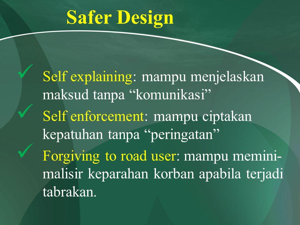 Safer Design Self explaining: mampu menjelaskan maksud tanpa komunikasi Self enforcement: mampu ciptakan kepatuhan tanpa peringatan