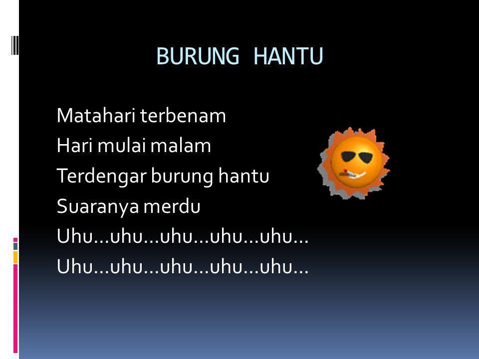 BURUNG HANTU Matahari terbenam Hari mulai malam Terdengar burung hantu Suaranya merdu Uhu...uhu...uhu...uhu...uhu...
