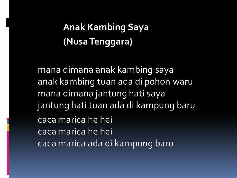 Anak Kambing Saya (Nusa Tenggara) mana dimana anak kambing saya anak kambing tuan ada di pohon waru mana dimana jantung hati saya jantung hati tuan ada di kampung baru caca marica he hei caca marica he hei caca marica ada di kampung baru