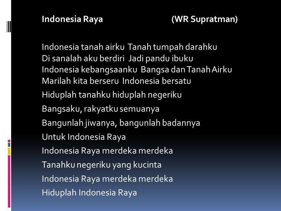 Indonesia Raya (WR Supratman) Indonesia tanah airku Tanah tumpah darahku Di sanalah aku berdiri Jadi pandu ibuku Indonesia kebangsaanku Bangsa dan Tanah Airku Marilah kita berseru Indonesia bersatu Hiduplah tanahku hiduplah negeriku Bangsaku, rakyatku semuanya Bangunlah jiwanya, bangunlah badannya Untuk Indonesia Raya Indonesia Raya merdeka merdeka Tanahku negeriku yang kucinta Hiduplah Indonesia Raya
