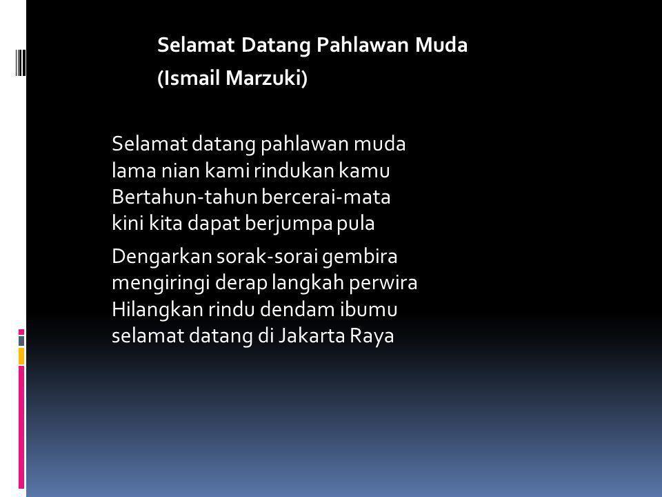 Selamat Datang Pahlawan Muda (Ismail Marzuki) Selamat datang pahlawan muda lama nian kami rindukan kamu Bertahun-tahun bercerai-mata kini kita dapat berjumpa pula Dengarkan sorak-sorai gembira mengiringi derap langkah perwira Hilangkan rindu dendam ibumu selamat datang di Jakarta Raya