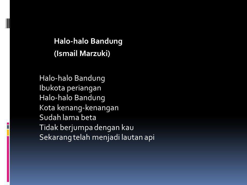 Halo-halo Bandung (Ismail Marzuki) Halo-halo Bandung Ibukota periangan Halo-halo Bandung Kota kenang-kenangan Sudah lama beta Tidak berjumpa dengan kau Sekarang telah menjadi lautan api