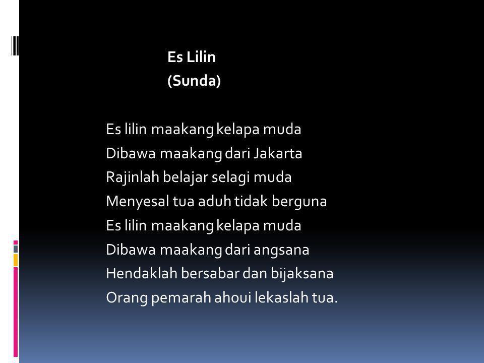 Es Lilin (Sunda) Es lilin maakang kelapa muda Dibawa maakang dari Jakarta Rajinlah belajar selagi muda Menyesal tua aduh tidak berguna Dibawa maakang dari angsana Hendaklah bersabar dan bijaksana Orang pemarah ahoui lekaslah tua.