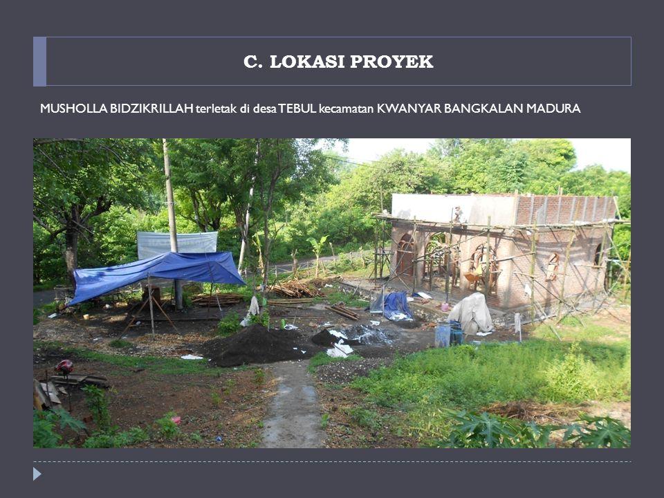C. LOKASI PROYEK MUSHOLLA BIDZIKRILLAH terletak di desa TEBUL kecamatan KWANYAR BANGKALAN MADURA