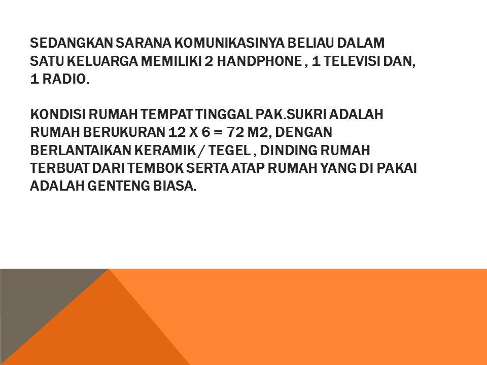Sedangkan sarana komunikasinya beliau dalam satu keluarga memiliki 2 handphone , 1 televisi dan, 1 radio.