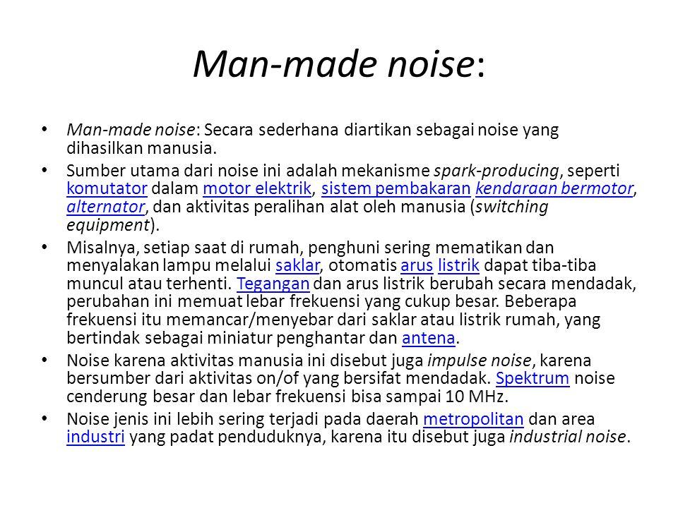Man-made noise: Man-made noise: Secara sederhana diartikan sebagai noise yang dihasilkan manusia.