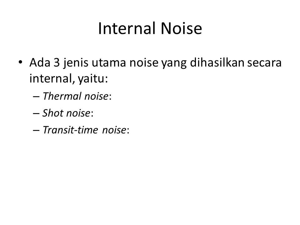 Internal Noise Ada 3 jenis utama noise yang dihasilkan secara internal, yaitu: Thermal noise: Shot noise: