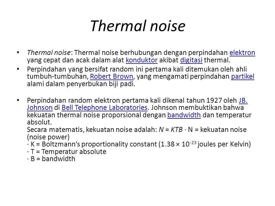 Thermal noise Thermal noise: Thermal noise berhubungan dengan perpindahan elektron yang cepat dan acak dalam alat konduktor akibat digitasi thermal.