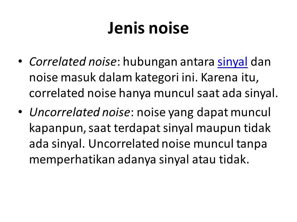 Jenis noise Correlated noise: hubungan antara sinyal dan noise masuk dalam kategori ini. Karena itu, correlated noise hanya muncul saat ada sinyal.