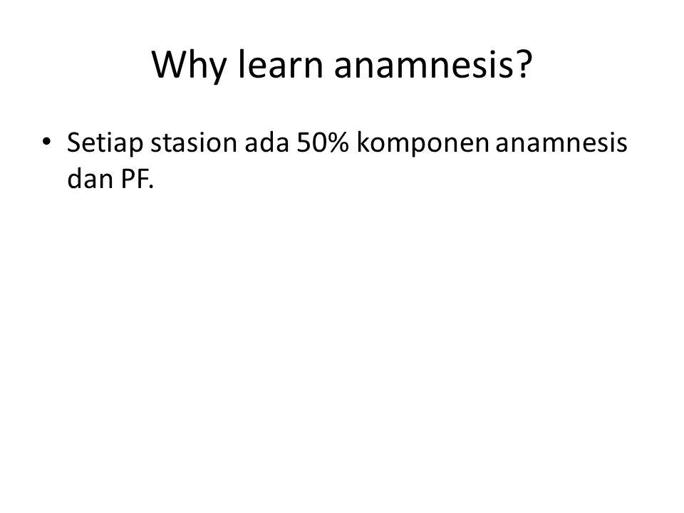 Why learn anamnesis Setiap stasion ada 50% komponen anamnesis dan PF.
