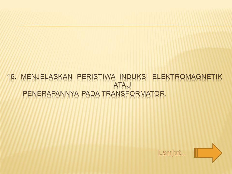 16. Menjelaskan peristiwa induksi elektromagnetik atau penerapannya pada transformator.