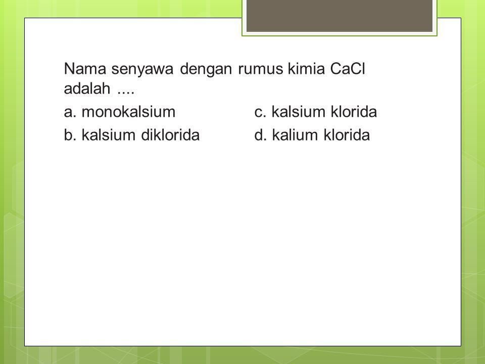 Nama senyawa dengan rumus kimia CaCl adalah. a. monokalsium c