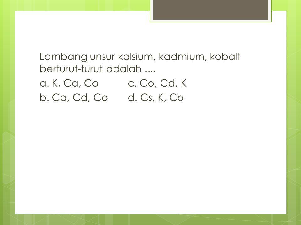 Lambang unsur kalsium, kadmium, kobalt berturut-turut adalah. a