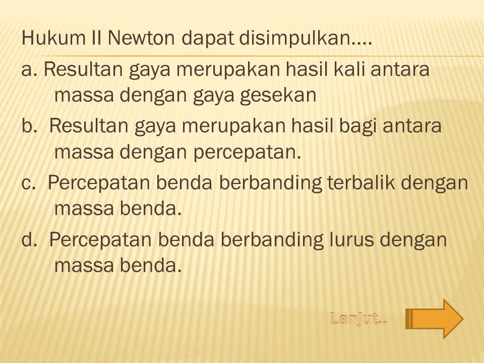 Hukum II Newton dapat disimpulkan. a
