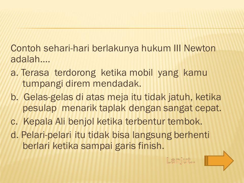 Contoh sehari-hari berlakunya hukum III Newton adalah. a