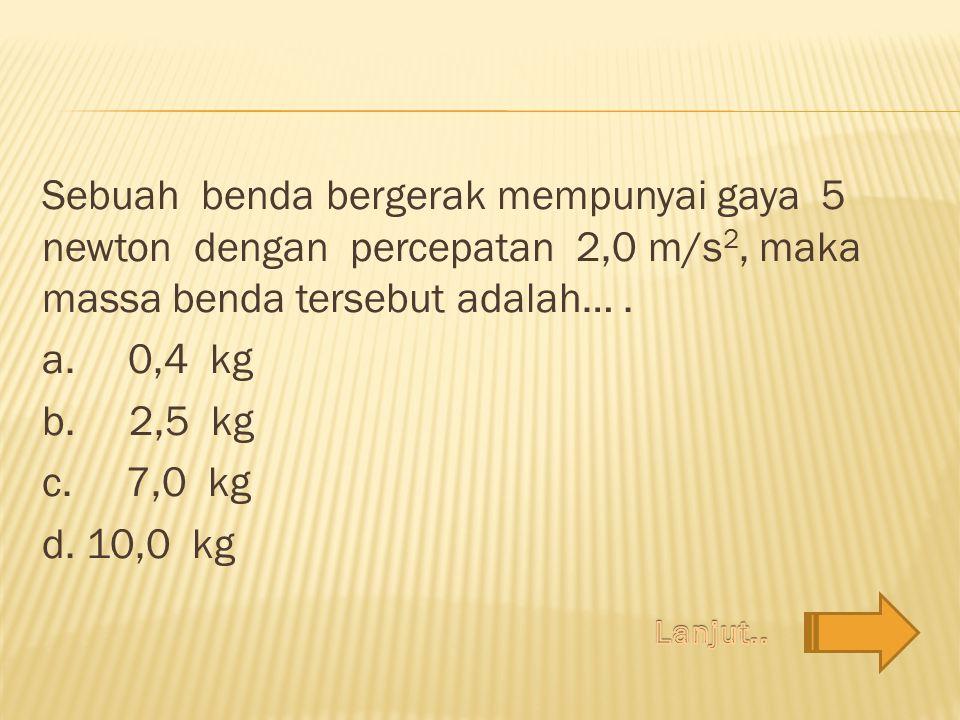 Sebuah benda bergerak mempunyai gaya 5 newton dengan percepatan 2,0 m/s2, maka massa benda tersebut adalah… . a. 0,4 kg b. 2,5 kg c. 7,0 kg d. 10,0 kg