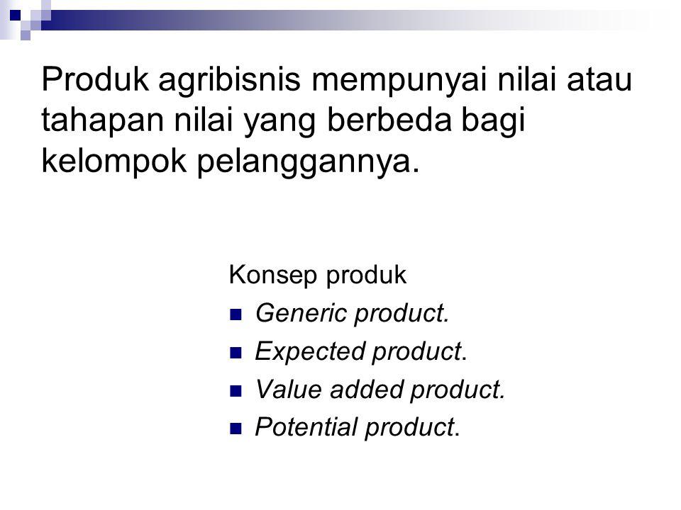 Produk agribisnis mempunyai nilai atau tahapan nilai yang berbeda bagi kelompok pelanggannya.