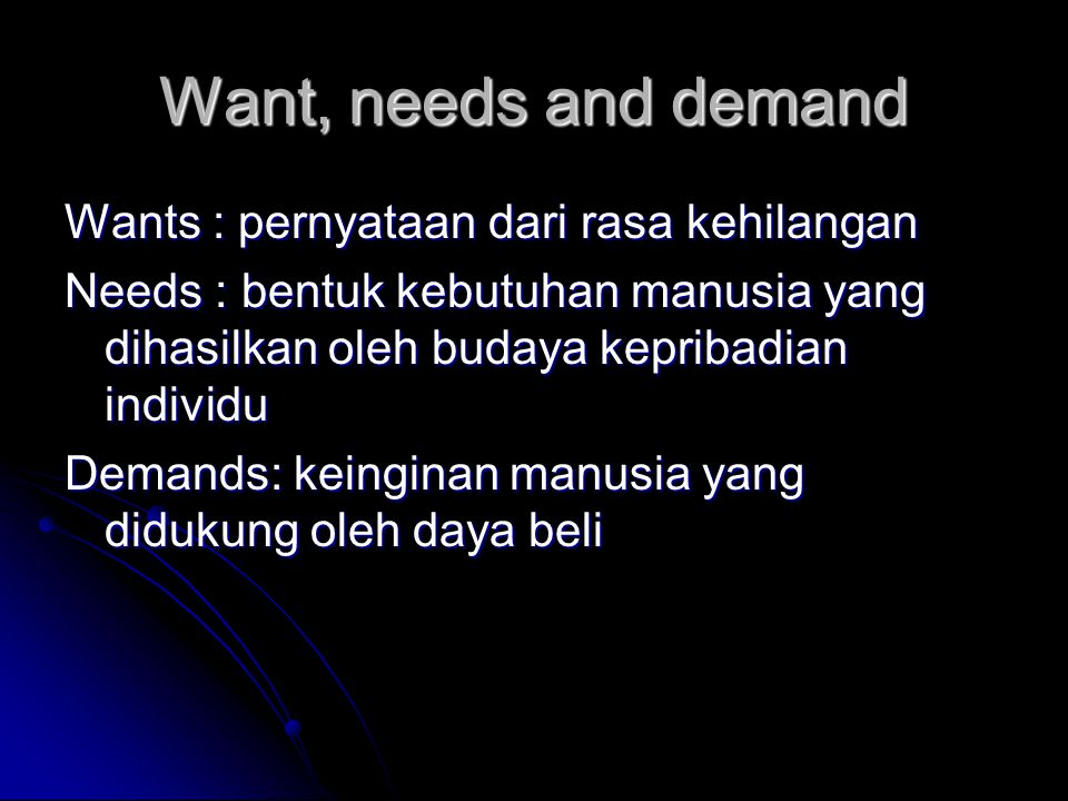 Want, needs and demand Wants : pernyataan dari rasa kehilangan