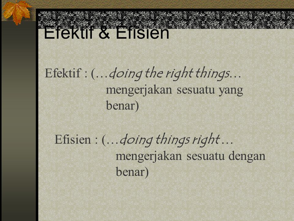 Efektif & Efisien Efektif : (…doing the right things… mengerjakan sesuatu yang benar)