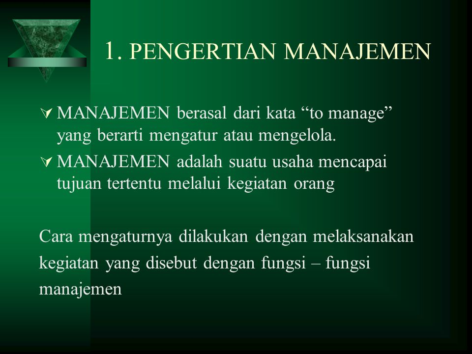 1. PENGERTIAN MANAJEMEN MANAJEMEN berasal dari kata to manage yang berarti mengatur atau mengelola.