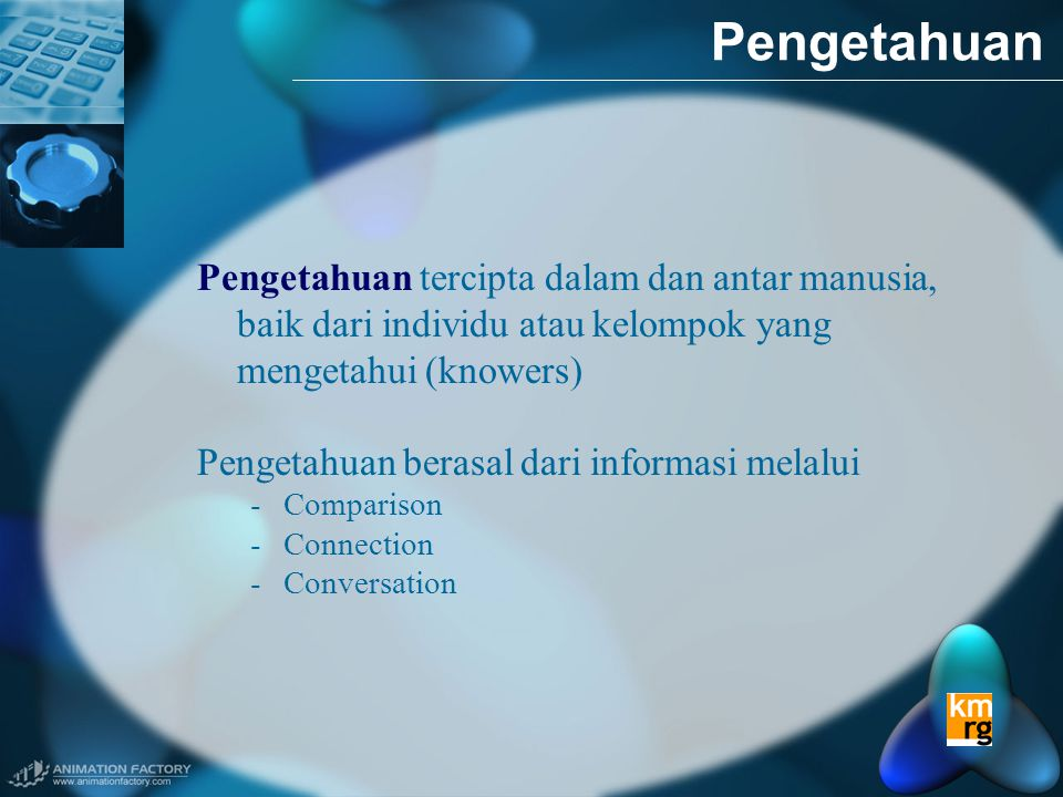 Pengetahuan Pengetahuan tercipta dalam dan antar manusia, baik dari individu atau kelompok yang mengetahui (knowers)
