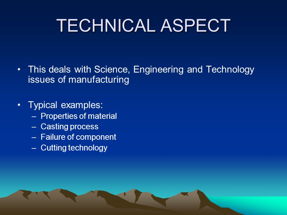 TECHNICAL ASPECT This deals with Science, Engineering and Technology issues of manufacturing. Typical examples: