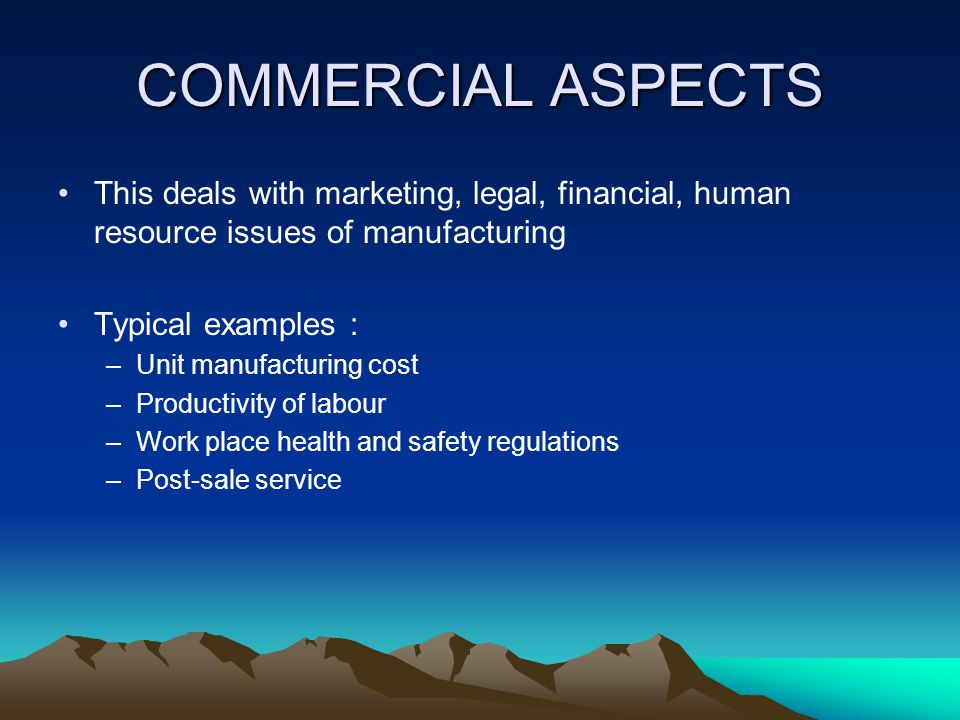 COMMERCIAL ASPECTS This deals with marketing, legal, financial, human resource issues of manufacturing.