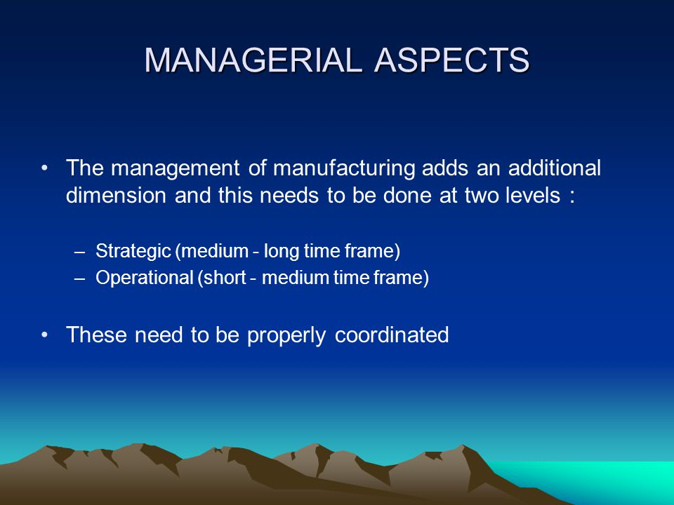 MANAGERIAL ASPECTS The management of manufacturing adds an additional dimension and this needs to be done at two levels :