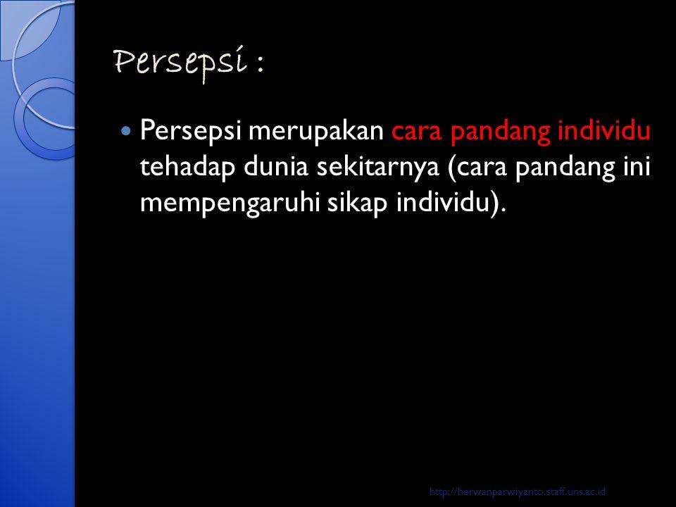 Persepsi : Persepsi merupakan cara pandang individu tehadap dunia sekitarnya (cara pandang ini mempengaruhi sikap individu).