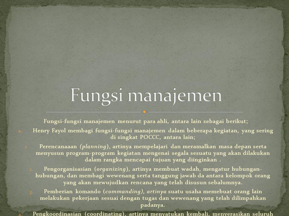 Fungsi manajemen Fungsi-fungsi manajemen menurut para ahli, antara lain sebagai berikut;