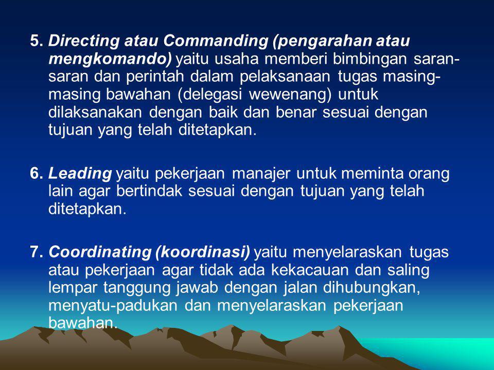 5. Directing atau Commanding (pengarahan atau mengkomando) yaitu usaha memberi bimbingan saran-saran dan perintah dalam pelaksanaan tugas masing-masing bawahan (delegasi wewenang) untuk dilaksanakan dengan baik dan benar sesuai dengan tujuan yang telah ditetapkan.