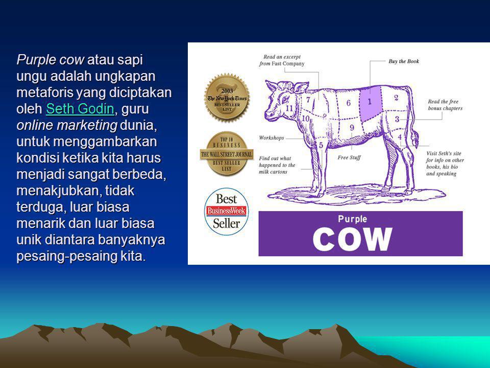Purple cow atau sapi ungu adalah ungkapan metaforis yang diciptakan oleh Seth Godin, guru online marketing dunia, untuk menggambarkan kondisi ketika kita harus menjadi sangat berbeda, menakjubkan, tidak terduga, luar biasa menarik dan luar biasa unik diantara banyaknya pesaing-pesaing kita.