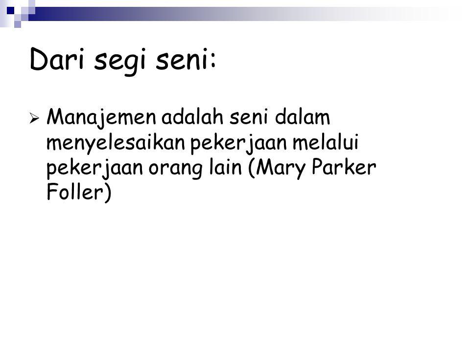 Dari segi seni: Manajemen adalah seni dalam menyelesaikan pekerjaan melalui pekerjaan orang lain (Mary Parker Foller)