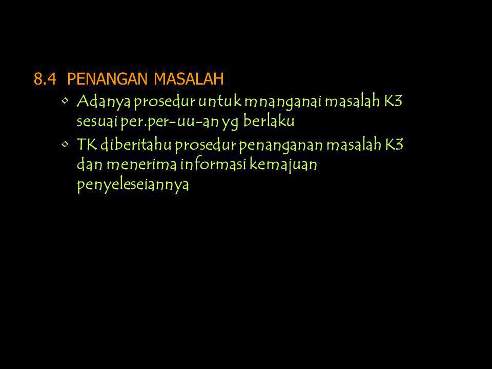 8.4 PENANGAN MASALAH Adanya prosedur untuk mnanganai masalah K3 sesuai per.per-uu-an yg berlaku.