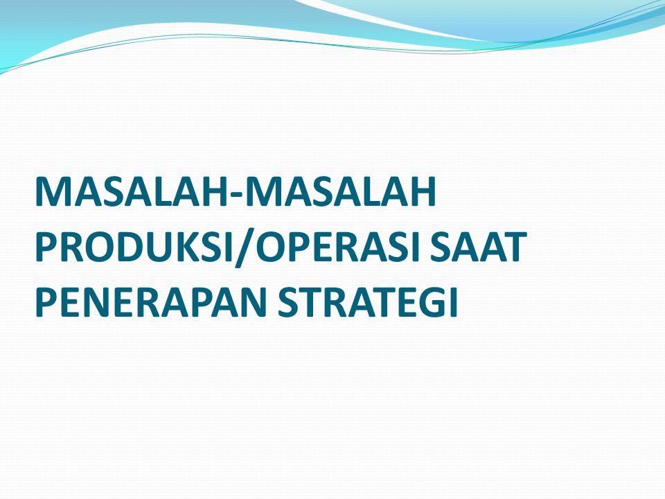 MASALAH-MASALAH PRODUKSI/OPERASI SAAT PENERAPAN STRATEGI