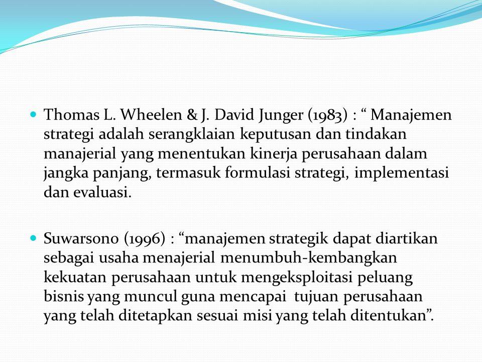 Thomas L. Wheelen & J. David Junger (1983) : Manajemen strategi adalah serangklaian keputusan dan tindakan manajerial yang menentukan kinerja perusahaan dalam jangka panjang, termasuk formulasi strategi, implementasi dan evaluasi.