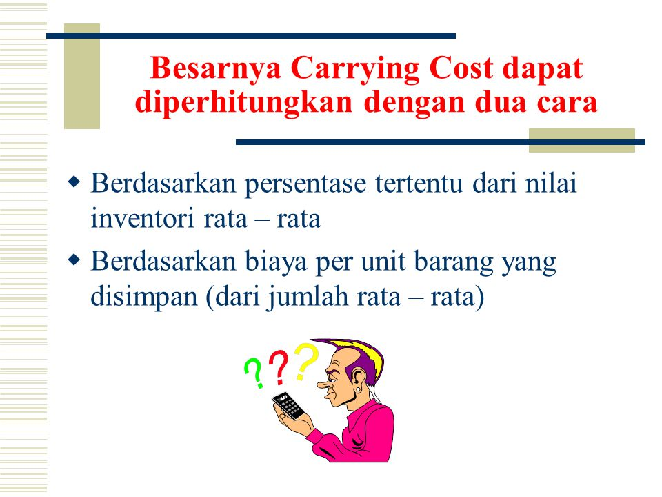 Besarnya Carrying Cost dapat diperhitungkan dengan dua cara