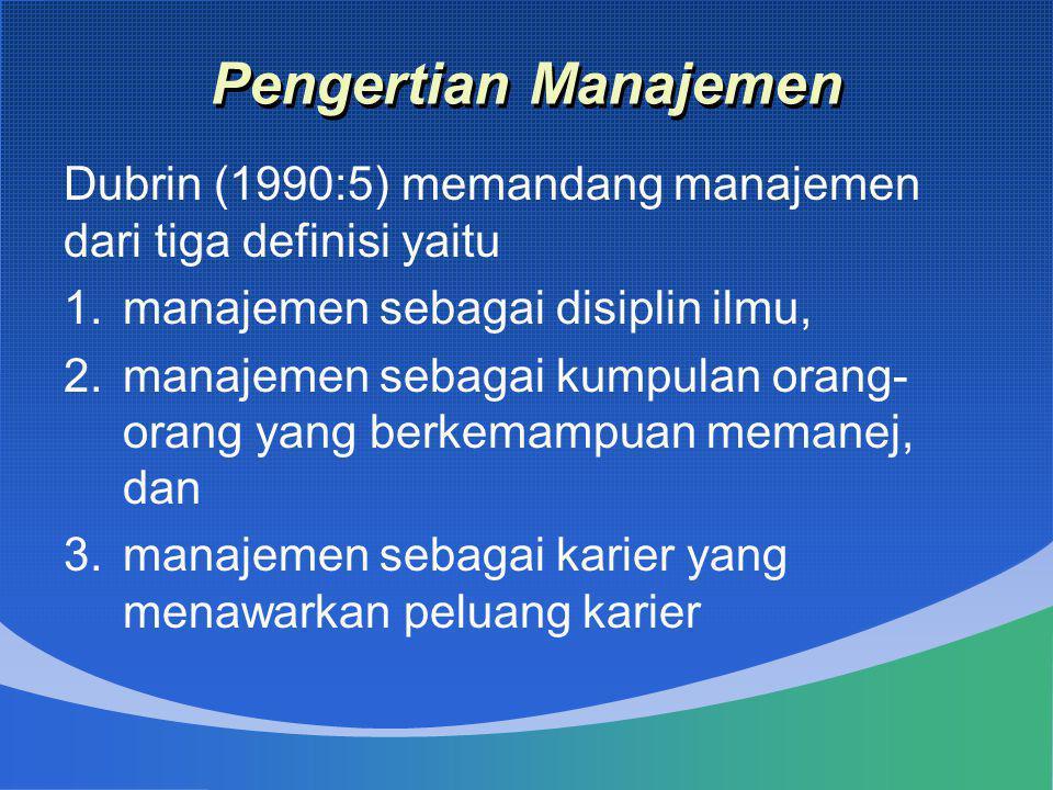 Pengertian Manajemen Dubrin (1990:5) memandang manajemen dari tiga definisi yaitu. manajemen sebagai disiplin ilmu,