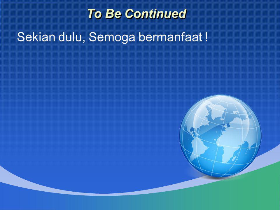 To Be Continued Sekian dulu, Semoga bermanfaat !