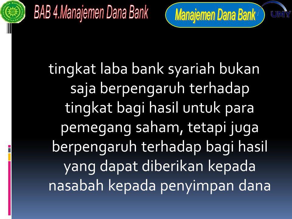 tingkat laba bank syariah bukan saja berpengaruh terhadap tingkat bagi hasil untuk para pemegang saham, tetapi juga berpengaruh terhadap bagi hasil yang dapat diberikan kepada nasabah kepada penyimpan dana