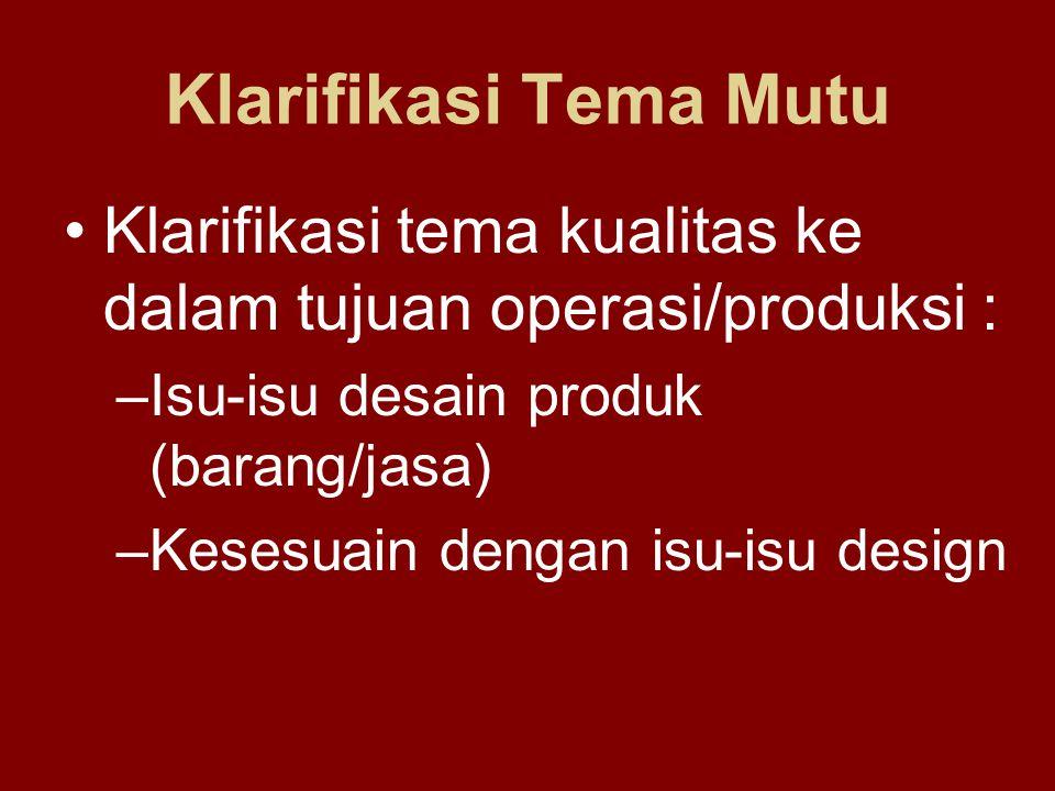 Klarifikasi Tema Mutu Klarifikasi tema kualitas ke dalam tujuan operasi/produksi : Isu-isu desain produk (barang/jasa)