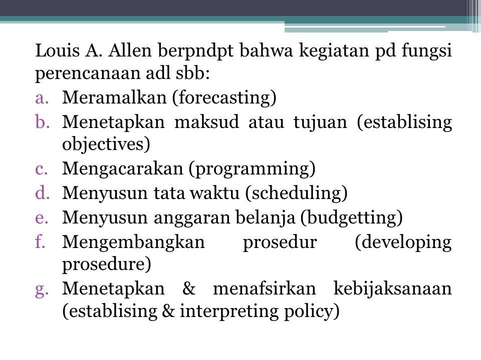 Louis A. Allen berpndpt bahwa kegiatan pd fungsi perencanaan adl sbb:
