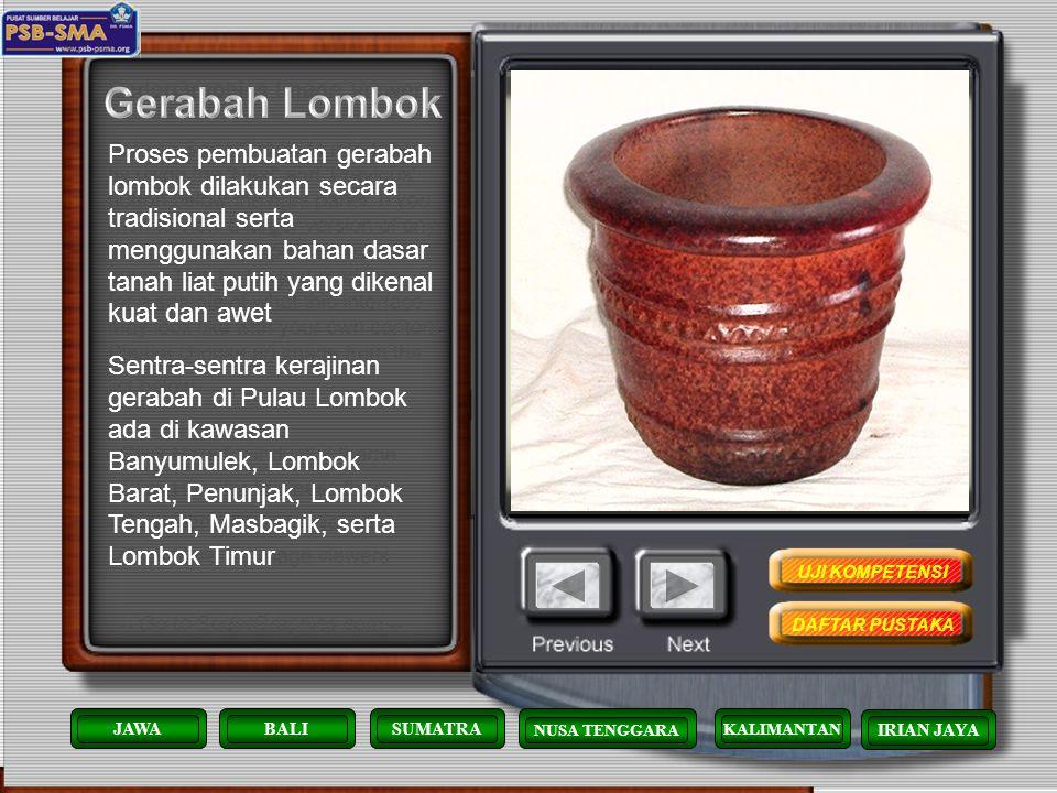Gerabah Lombok Proses pembuatan gerabah lombok dilakukan secara tradisional serta menggunakan bahan dasar tanah liat putih yang dikenal kuat dan awet.