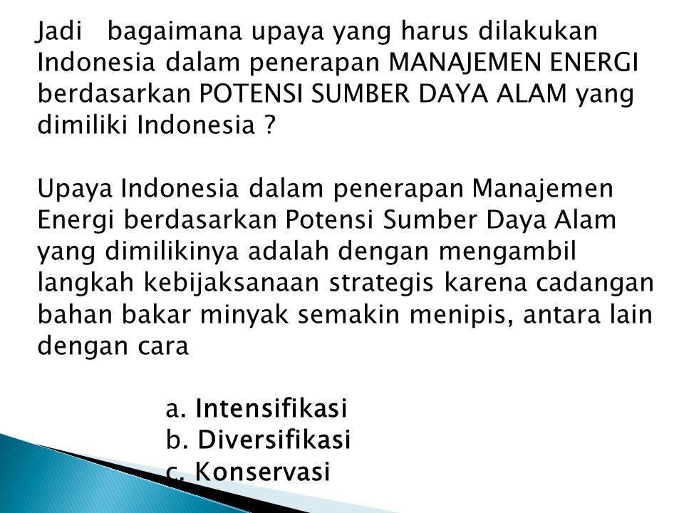 Jadi bagaimana upaya yang harus dilakukan Indonesia dalam penerapan MANAJEMEN ENERGI berdasarkan POTENSI SUMBER DAYA ALAM yang dimiliki Indonesia .