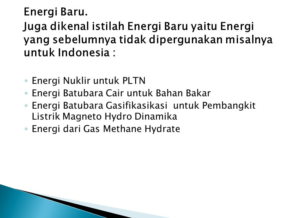 Energi Baru. Juga dikenal istilah Energi Baru yaitu Energi yang sebelumnya tidak dipergunakan misalnya untuk Indonesia :