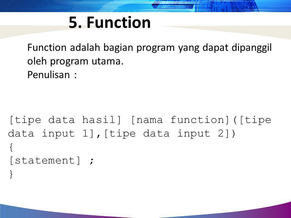 5. Function Function adalah bagian program yang dapat dipanggil oleh program utama. Penulisan :