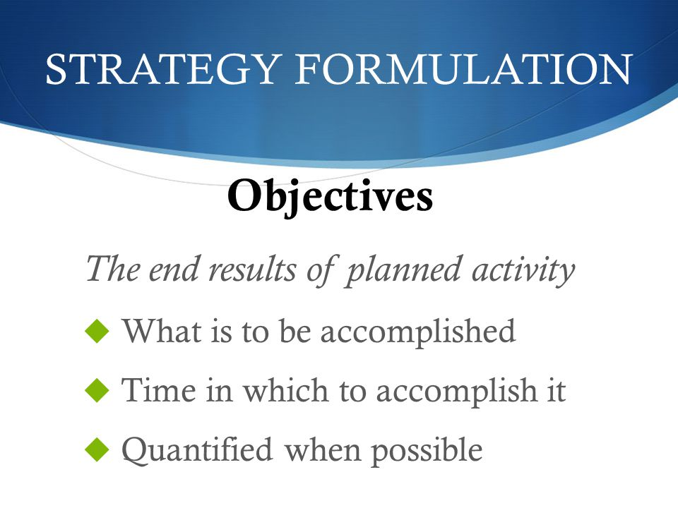 Objectives STRATEGY FORMULATION The end results of planned activity